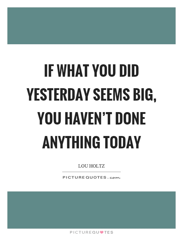 If what you did yesterday seems big, you haven't done anything today Picture Quote #1