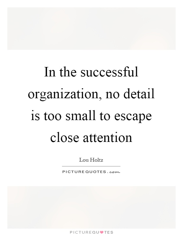 In the successful organization, no detail is too small to escape close attention Picture Quote #1