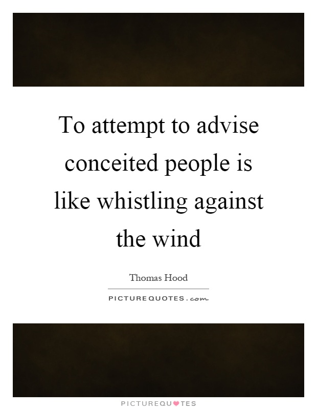 To attempt to advise conceited people is like whistling against the wind Picture Quote #1