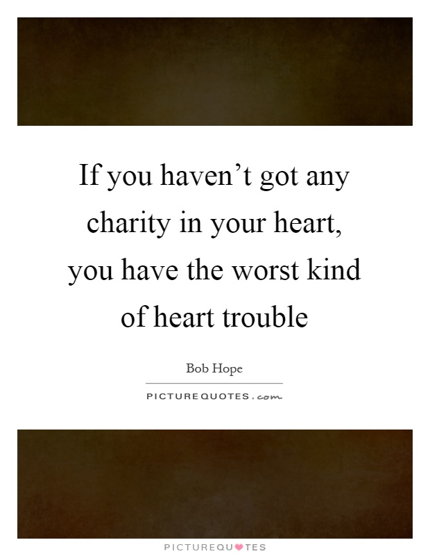 If you haven't got any charity in your heart, you have the worst kind of heart trouble Picture Quote #1