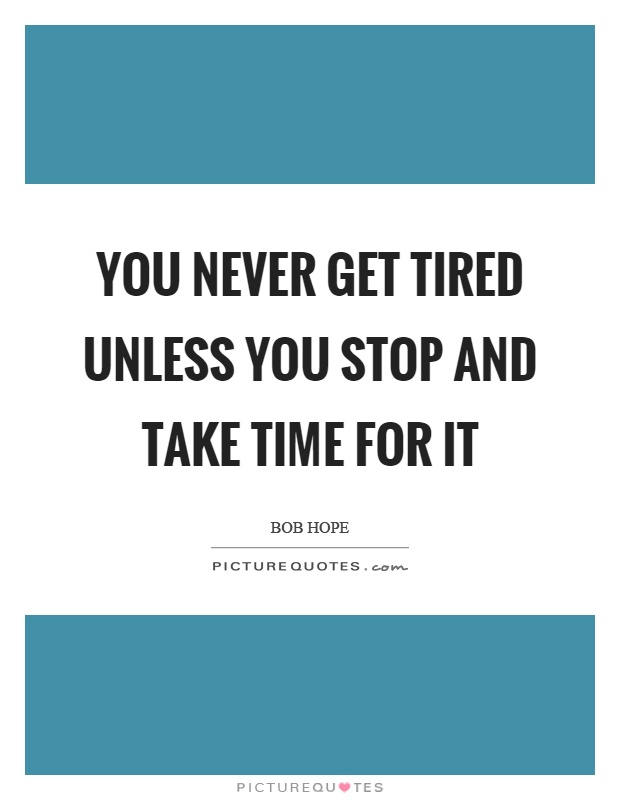 You never get tired unless you stop and take time for it Picture Quote #1