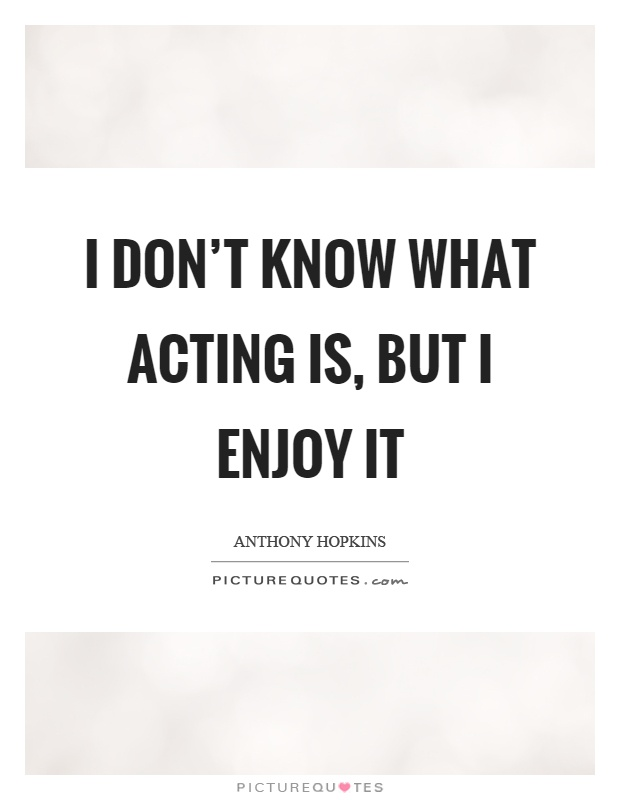 I don't know what acting is, but I enjoy it Picture Quote #1