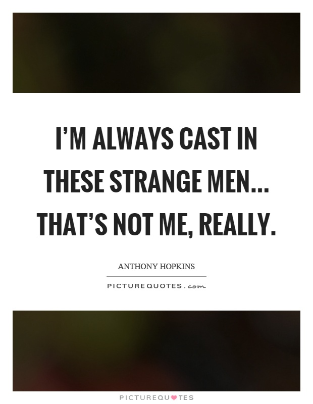 I'm always cast in these strange men... that's not me, really Picture Quote #1