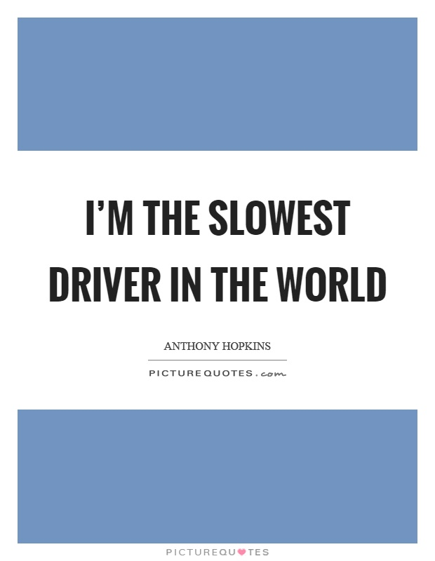 I'm the slowest driver in the world Picture Quote #1