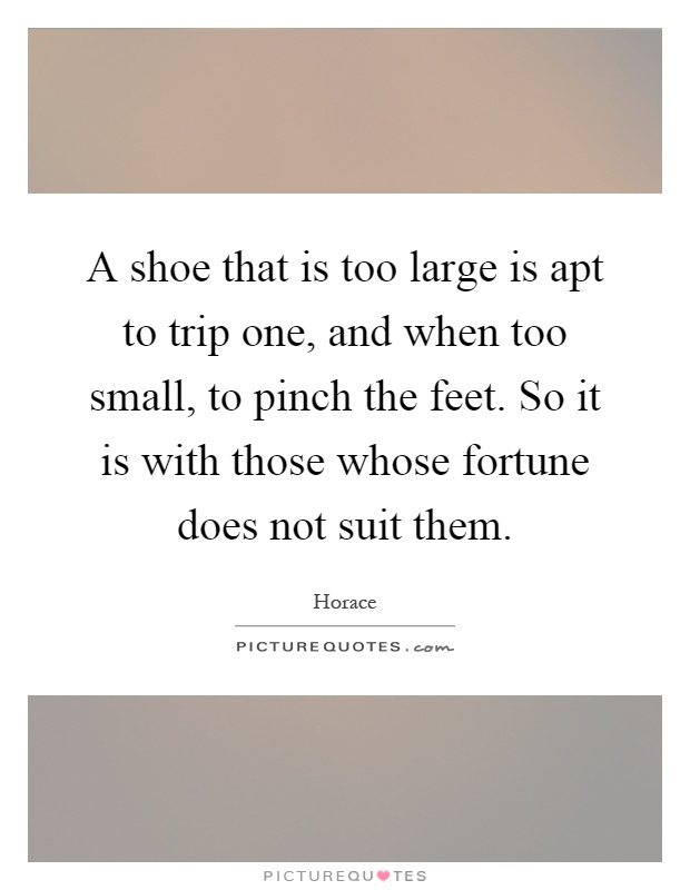 A shoe that is too large is apt to trip one, and when too small, to pinch the feet. So it is with those whose fortune does not suit them Picture Quote #1