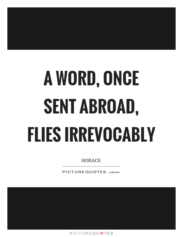 A word, once sent abroad, flies irrevocably Picture Quote #1