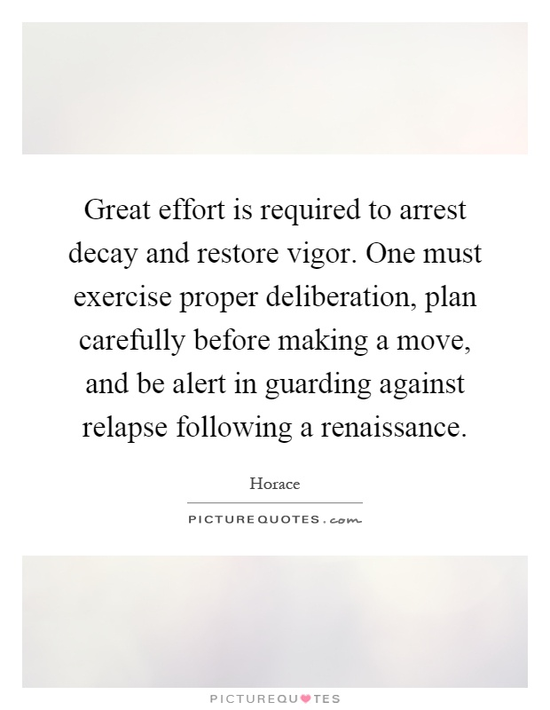 Great effort is required to arrest decay and restore vigor. One must exercise proper deliberation, plan carefully before making a move, and be alert in guarding against relapse following a renaissance Picture Quote #1