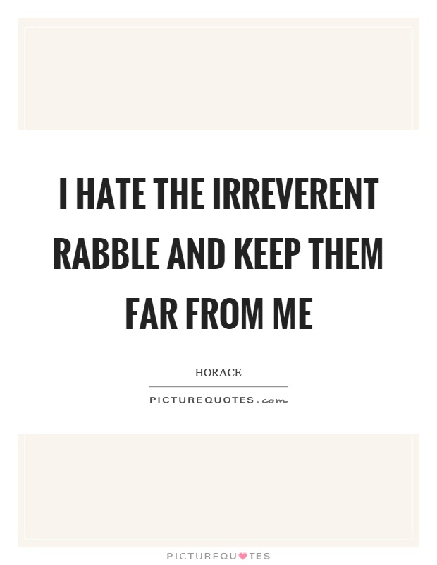 I hate the irreverent rabble and keep them far from me Picture Quote #1