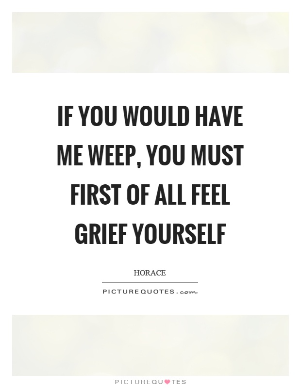 If you would have me weep, you must first of all feel grief yourself Picture Quote #1