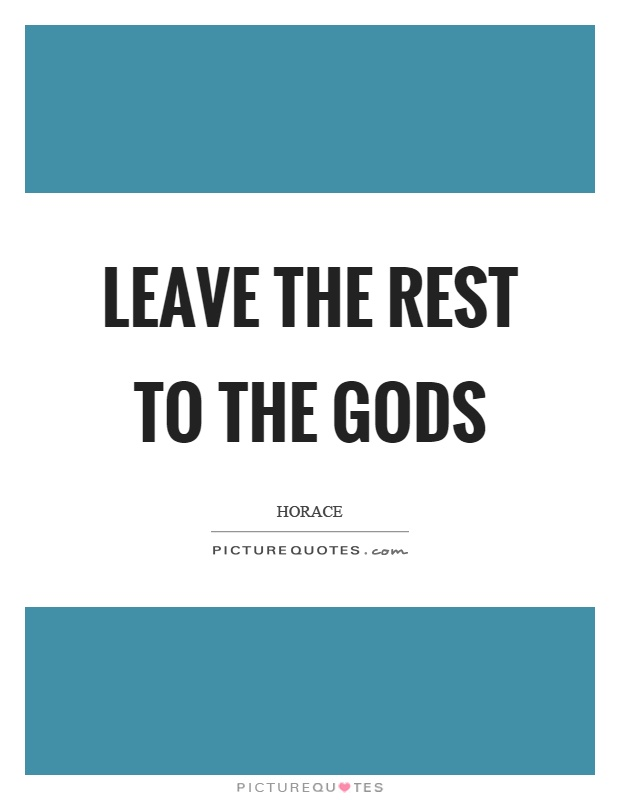 Leave the rest to the gods Picture Quote #1