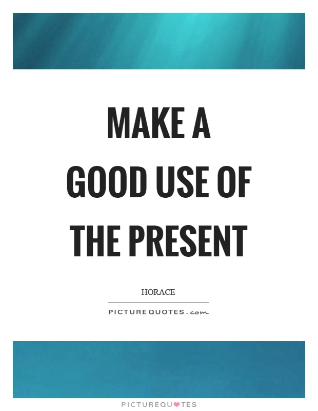 Make a good use of the present Picture Quote #1