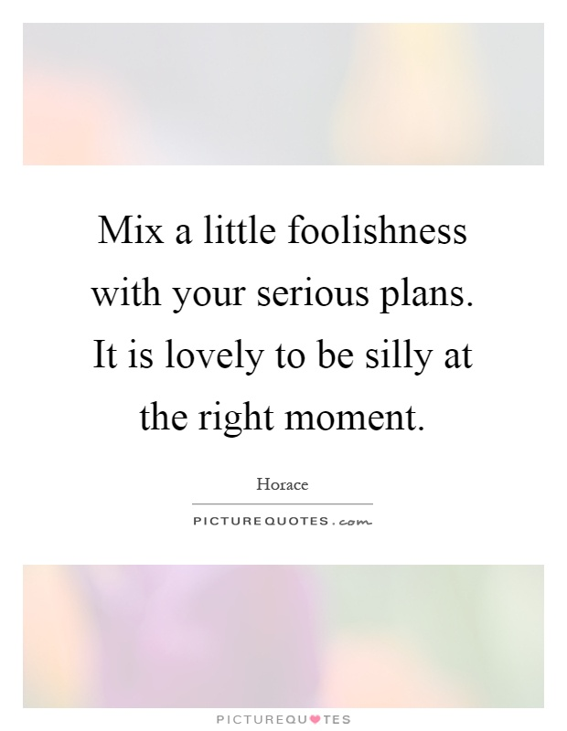 Mix a little foolishness with your serious plans. It is lovely to be silly at the right moment Picture Quote #1