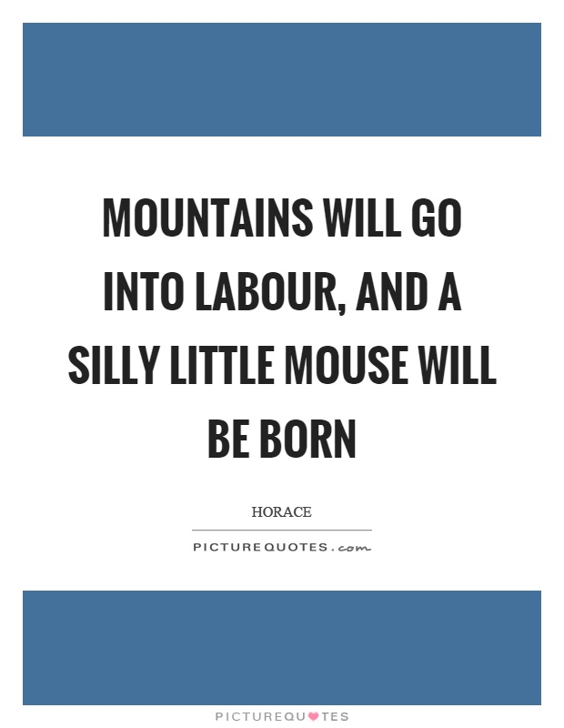 Mountains will go into labour, and a silly little mouse will be born Picture Quote #1
