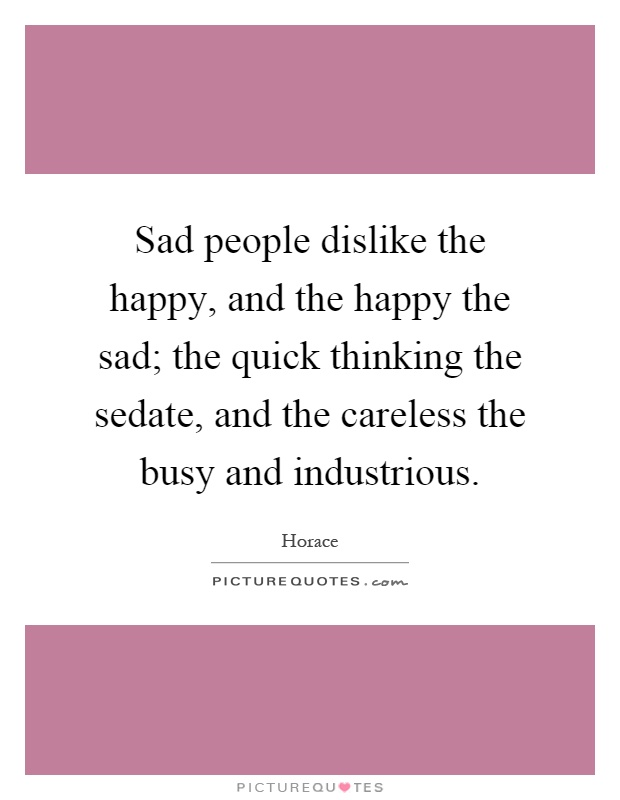 Sad people dislike the happy, and the happy the sad; the quick thinking the sedate, and the careless the busy and industrious Picture Quote #1