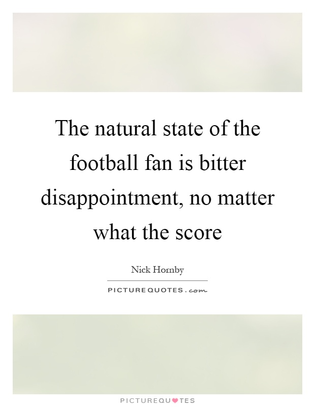 The natural state of the football fan is bitter disappointment, no matter what the score Picture Quote #1
