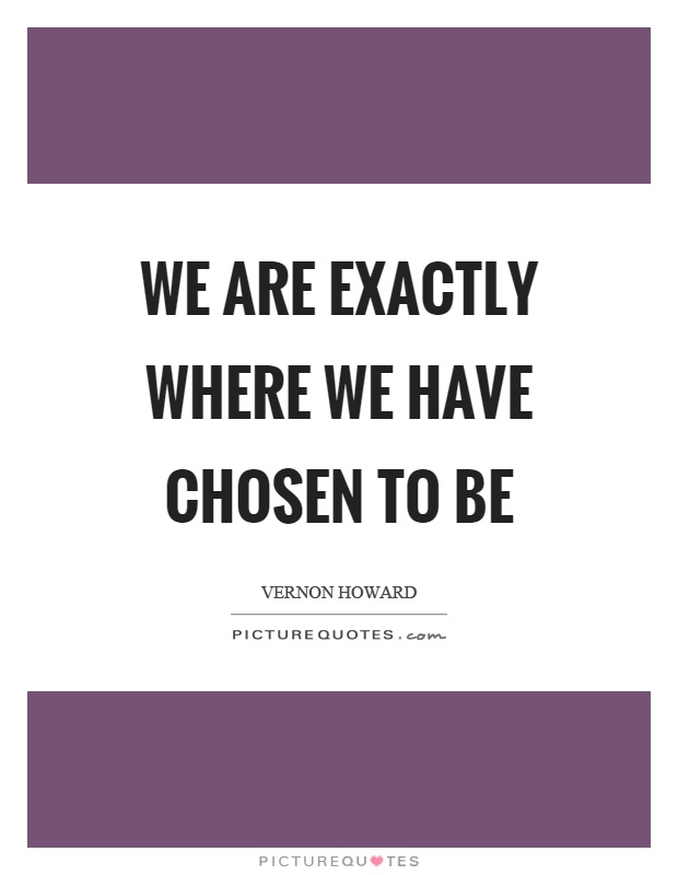 We are exactly where we have chosen to be Picture Quote #1