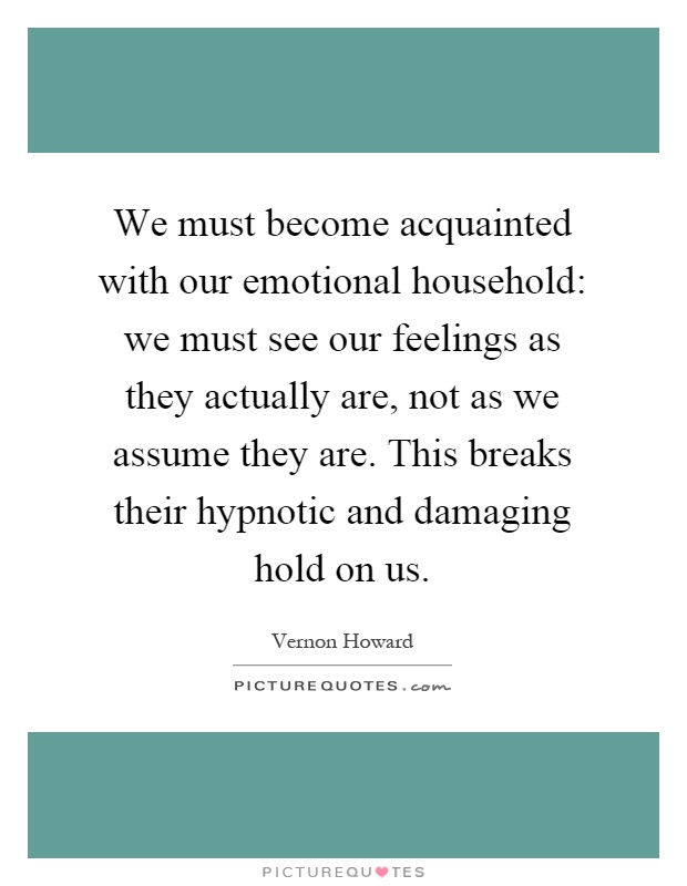 We must become acquainted with our emotional household: we must see our feelings as they actually are, not as we assume they are. This breaks their hypnotic and damaging hold on us Picture Quote #1