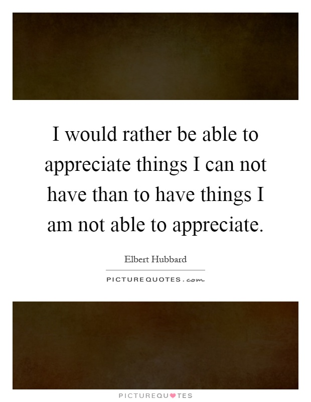 I would rather be able to appreciate things I can not have than to have things I am not able to appreciate Picture Quote #1