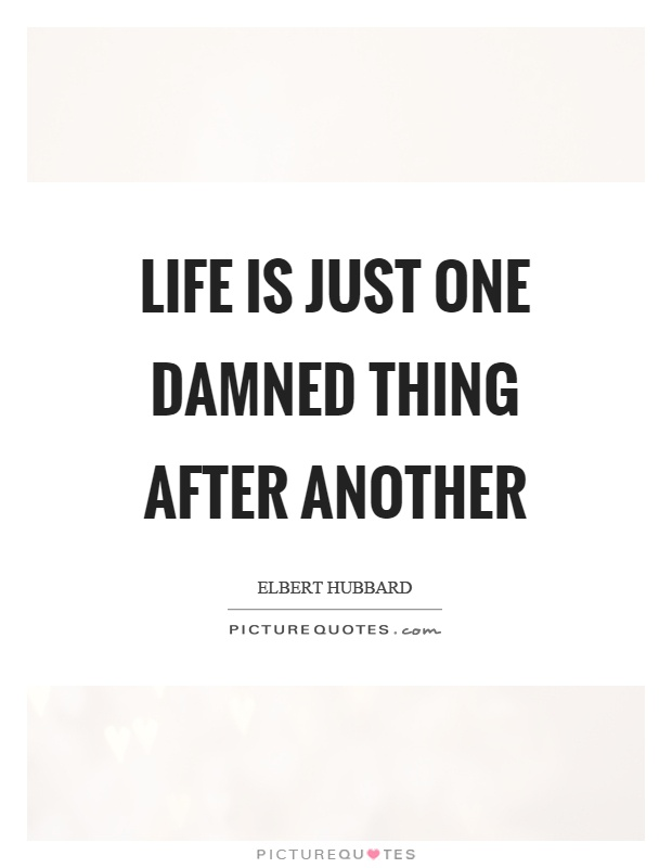 Life is just one damned thing after another Picture Quote #1