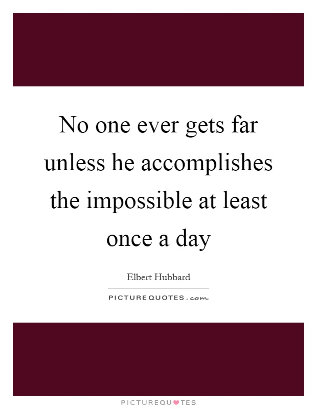 No one ever gets far unless he accomplishes the impossible at least once a day Picture Quote #1