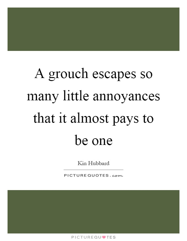A grouch escapes so many little annoyances that it almost pays to be one Picture Quote #1