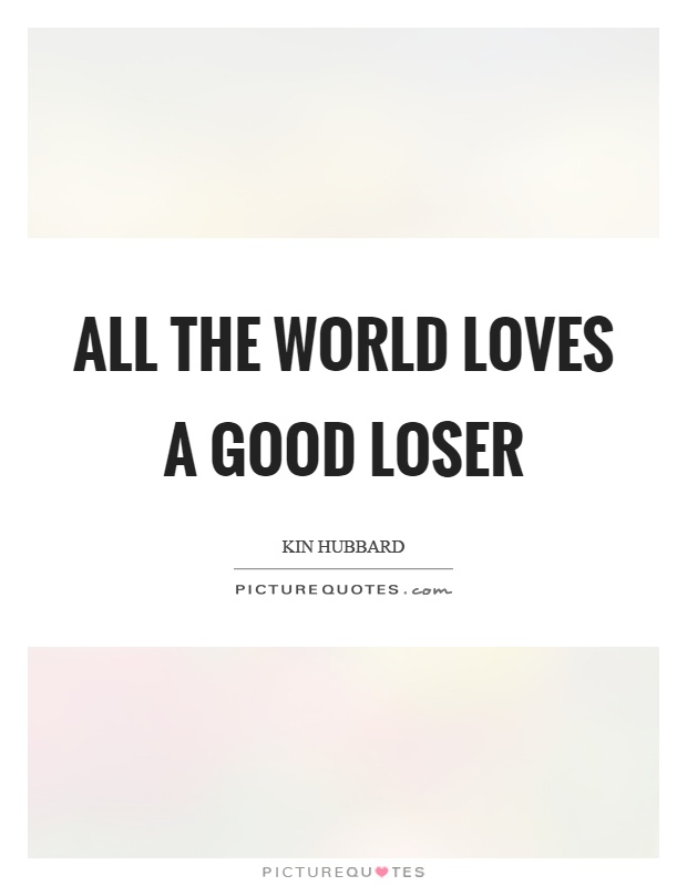 All the world loves a good loser Picture Quote #1