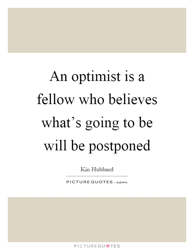 An optimist is a fellow who believes what's going to be will be postponed Picture Quote #1