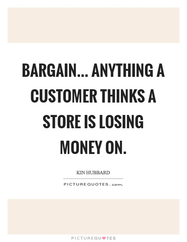 Bargain... anything a customer thinks a store is losing money on Picture Quote #1