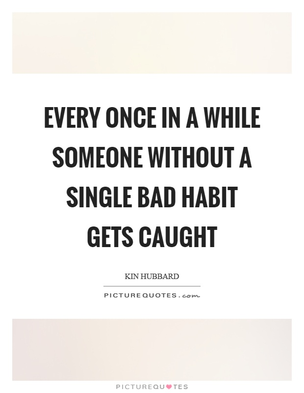Every once in a while someone without a single bad habit gets caught Picture Quote #1