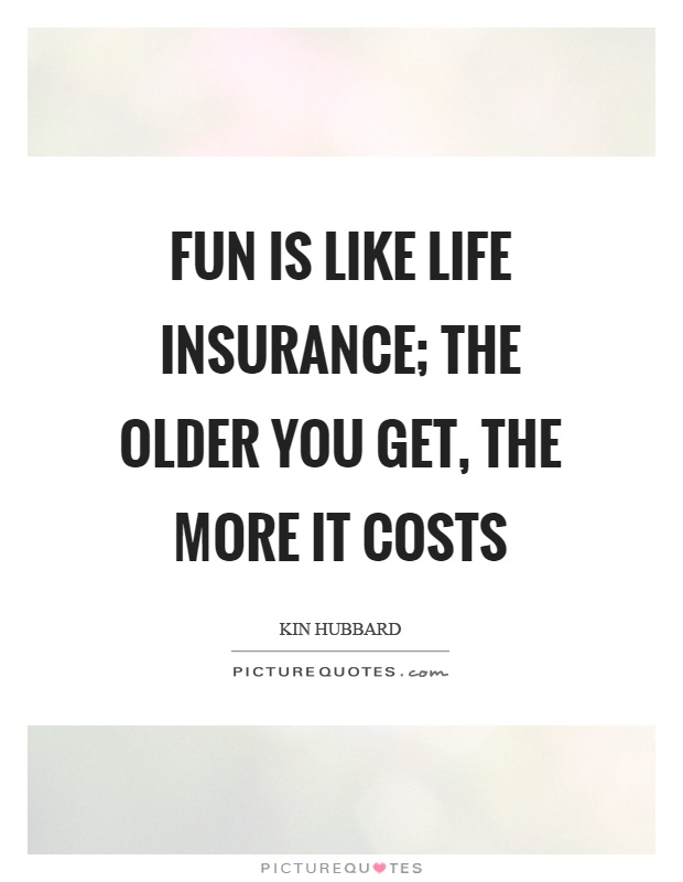 Fun Is Like Life Insurance; The Older You Get, The More It Costs