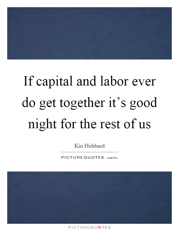 If capital and labor ever do get together it's good night for the rest of us Picture Quote #1