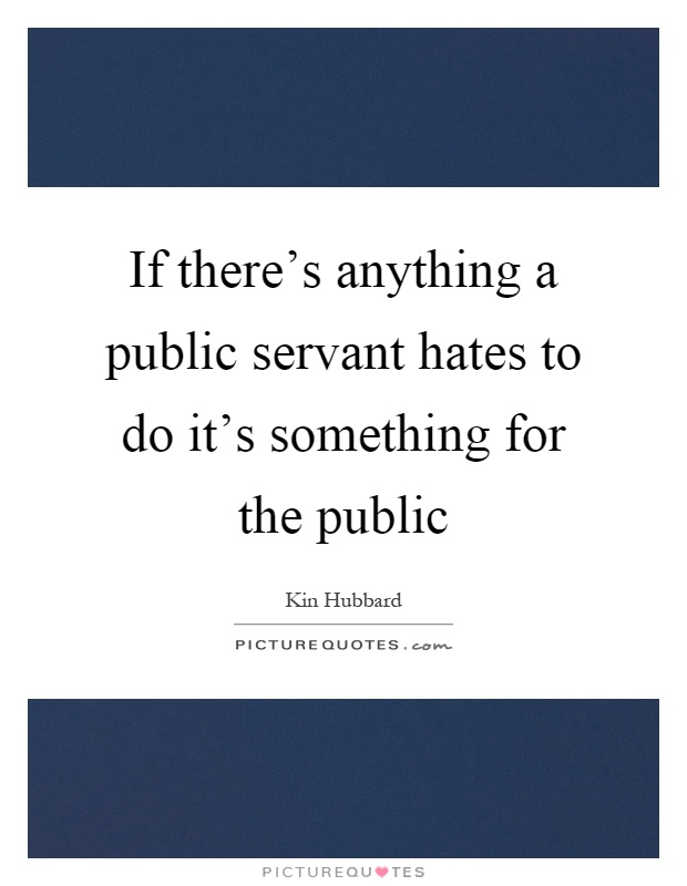 If there's anything a public servant hates to do it's something for the public Picture Quote #1
