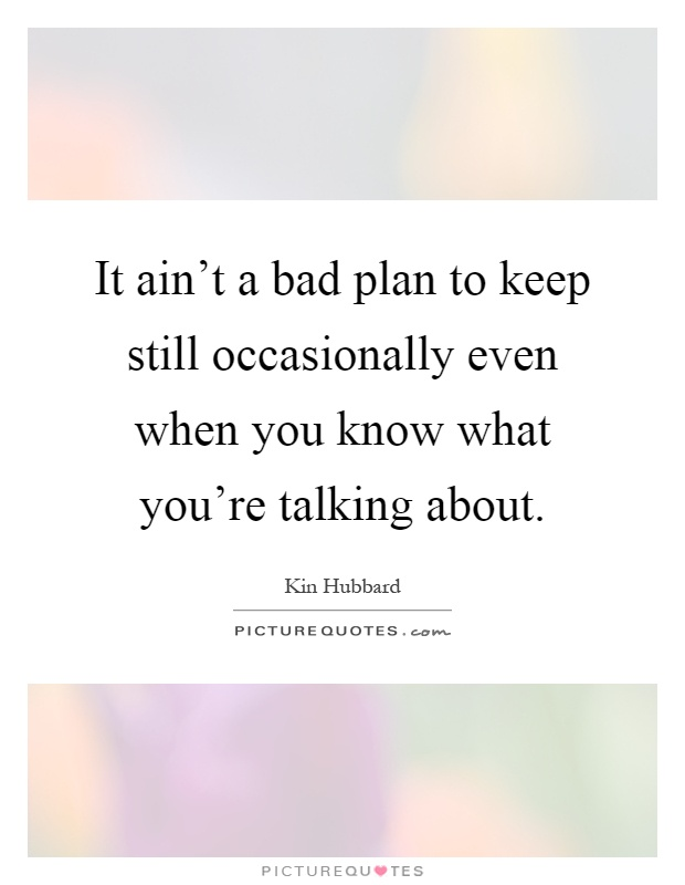 It ain't a bad plan to keep still occasionally even when you know what you're talking about Picture Quote #1