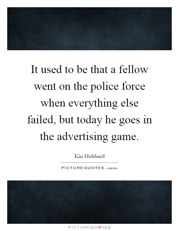It used to be that a fellow went on the police force when everything else failed, but today he goes in the advertising game Picture Quote #1