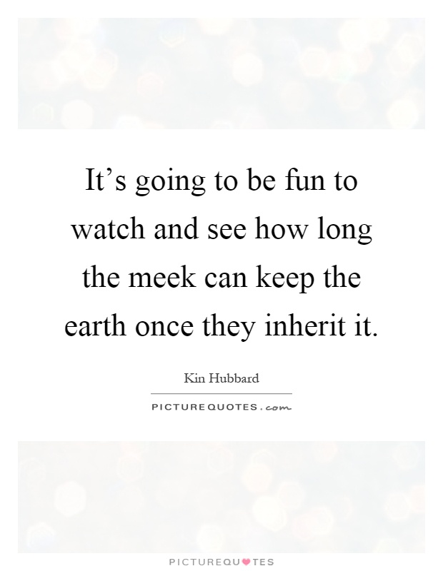 It's going to be fun to watch and see how long the meek can keep the earth once they inherit it Picture Quote #1