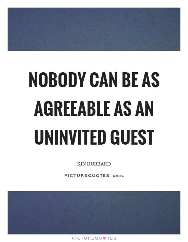 Nobody can be as agreeable as an uninvited guest Picture Quote #1