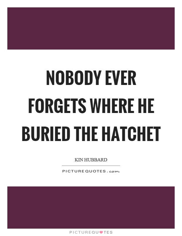 Nobody ever forgets where he buried the hatchet Picture Quote #1