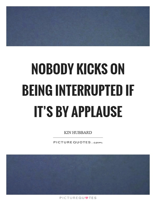 Nobody kicks on being interrupted if it's by applause Picture Quote #1