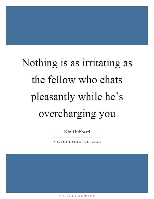 Nothing is as irritating as the fellow who chats pleasantly while he's overcharging you Picture Quote #1