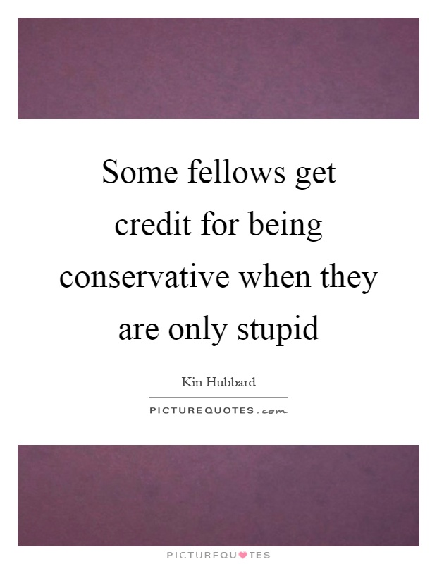 Some fellows get credit for being conservative when they are only stupid Picture Quote #1