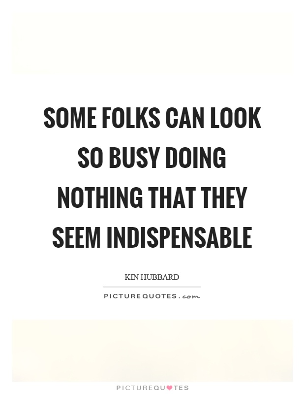 Some folks can look so busy doing nothing that they seem indispensable Picture Quote #1