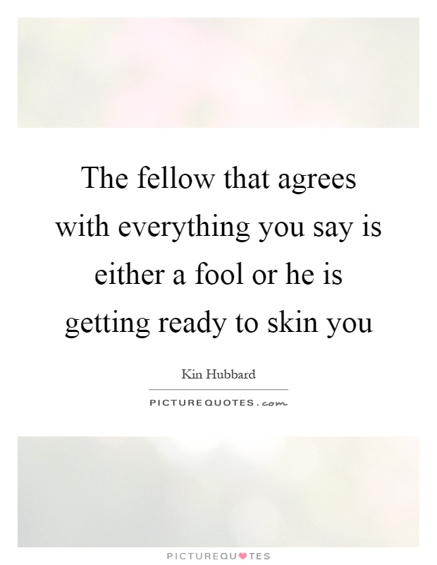 The fellow that agrees with everything you say is either a fool or he is getting ready to skin you Picture Quote #1