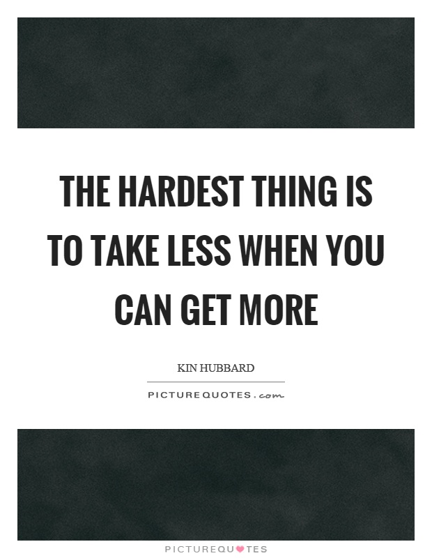 The hardest thing is to take less when you can get more Picture Quote #1