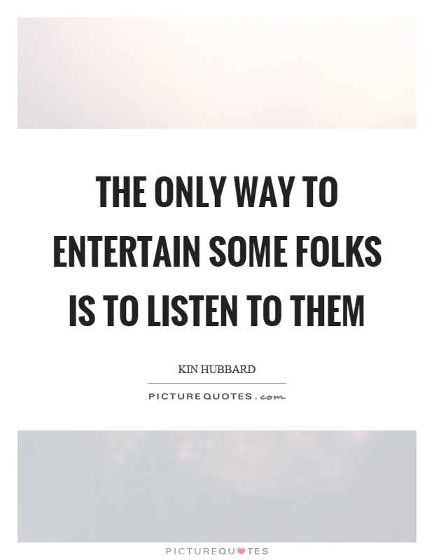 The only way to entertain some folks is to listen to them Picture Quote #1