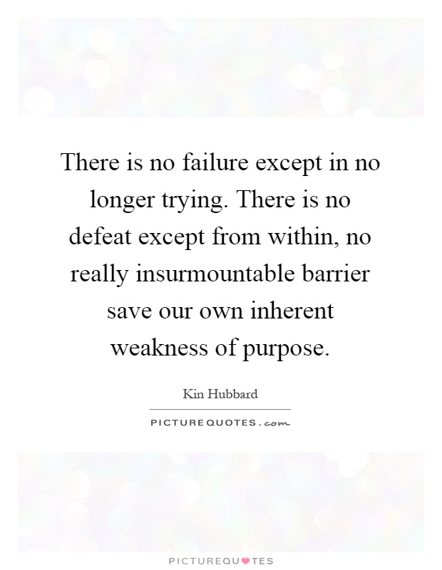 There is no failure except in no longer trying. There is no defeat except from within, no really insurmountable barrier save our own inherent weakness of purpose Picture Quote #1