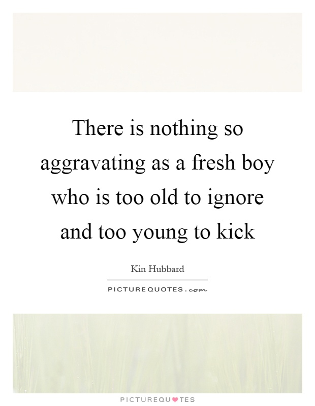 There is nothing so aggravating as a fresh boy who is too old to ignore and too young to kick Picture Quote #1