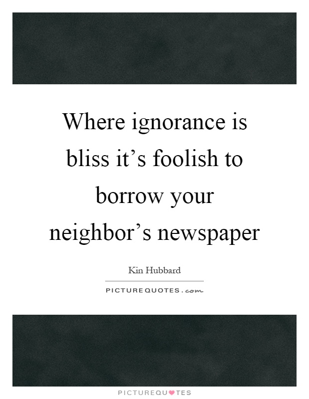 Where ignorance is bliss it's foolish to borrow your neighbor's newspaper Picture Quote #1