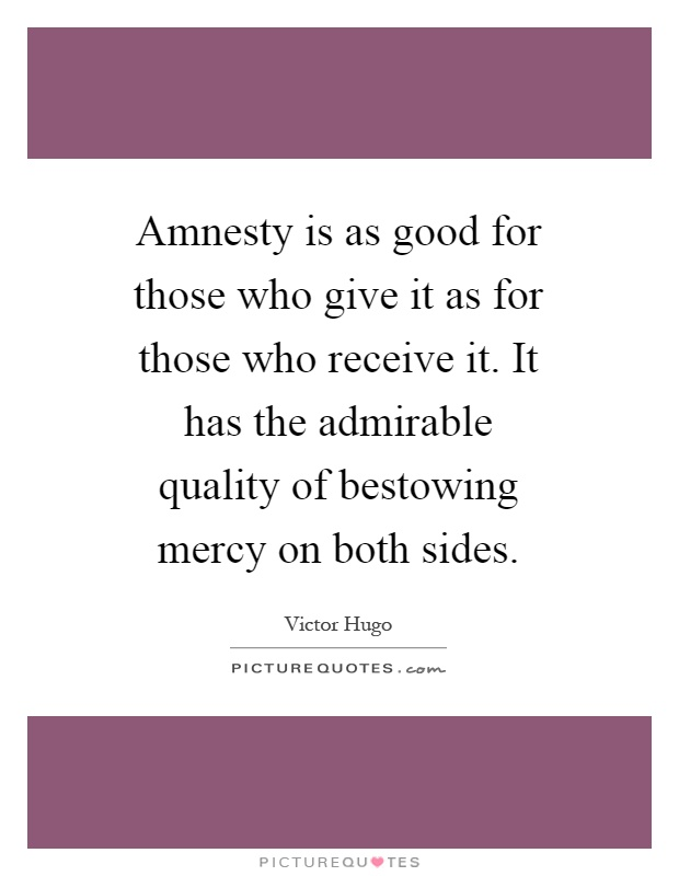 Amnesty is as good for those who give it as for those who receive it. It has the admirable quality of bestowing mercy on both sides Picture Quote #1