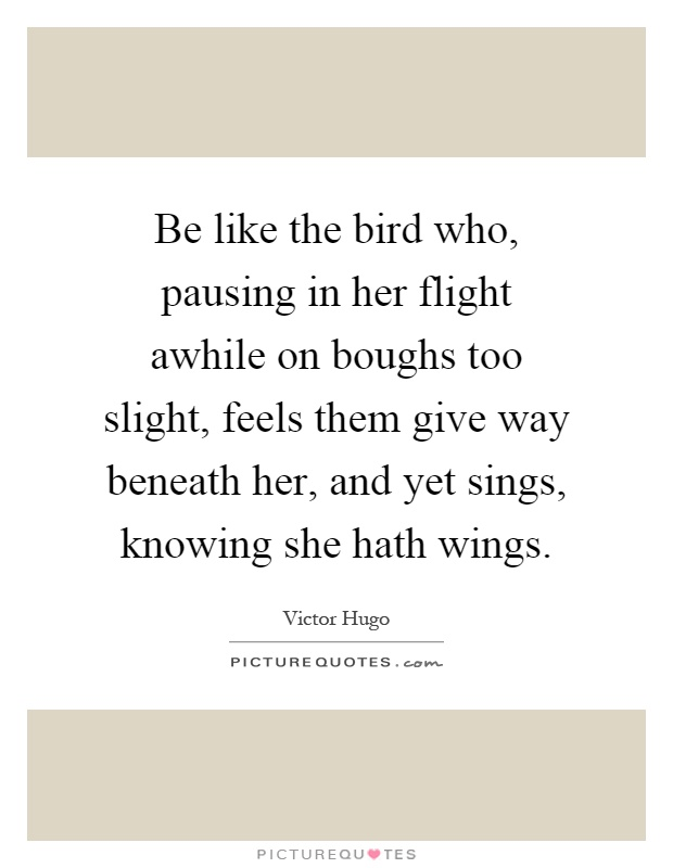 Be like the bird who, pausing in her flight awhile on boughs too slight, feels them give way beneath her, and yet sings, knowing she hath wings Picture Quote #1
