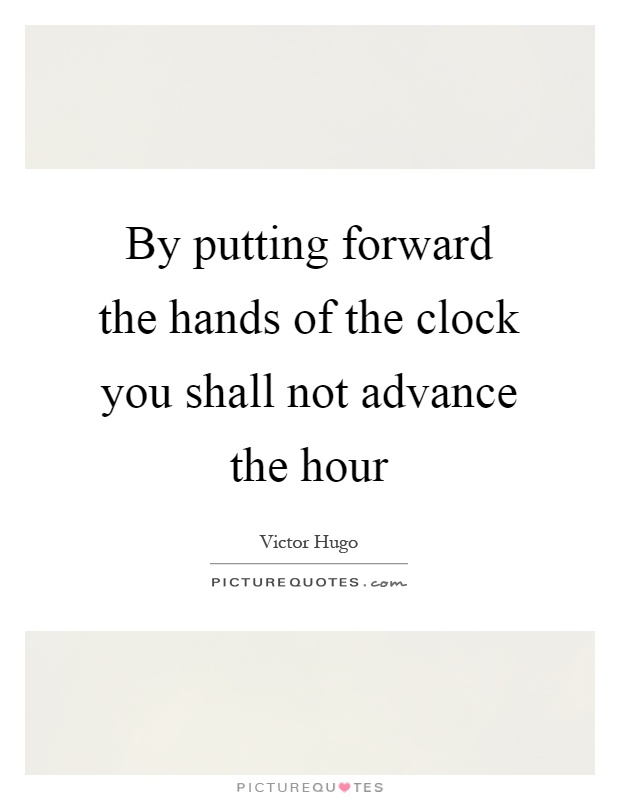 By putting forward the hands of the clock you shall not advance the hour Picture Quote #1